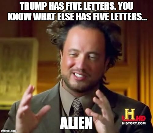 How could we have been so blind... | TRUMP HAS FIVE LETTERS. YOU KNOW WHAT ELSE HAS FIVE LETTERS... ALIEN | image tagged in memes,ancient aliens,donald trump,conspiracy,trump | made w/ Imgflip meme maker