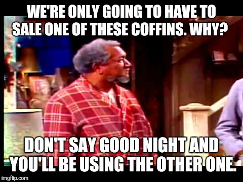 WE'RE ONLY GOING TO HAVE TO SALE ONE OF THESE COFFINS. WHY? DON'T SAY GOOD NIGHT AND YOU'LL BE USING THE OTHER ONE. | image tagged in fred sanford | made w/ Imgflip meme maker