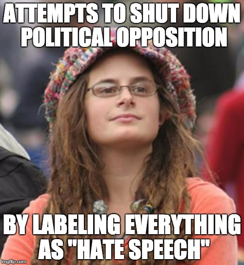 "College Liberal Small | ATTEMPTS TO SHUT DOWN POLITICAL OPPOSITION BY LABELING EVERYTHING AS ""HATE SPEECH"" 