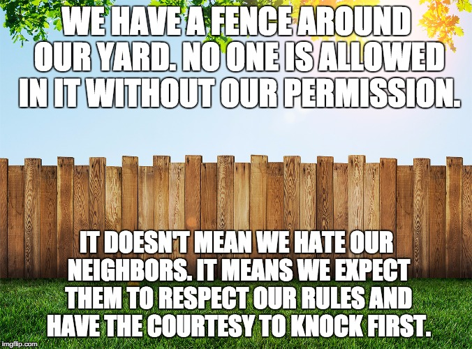 Funny how this simple concept is lost on the Open Borders crowd. |  WE HAVE A FENCE AROUND OUR YARD. NO ONE IS ALLOWED IN IT WITHOUT OUR PERMISSION. IT DOESN'T MEAN WE HATE OUR NEIGHBORS. IT MEANS WE EXPECT THEM TO RESPECT OUR RULES AND HAVE THE COURTESY TO KNOCK FIRST. | image tagged in fence aka border wall,fence,secure the border,border | made w/ Imgflip meme maker
