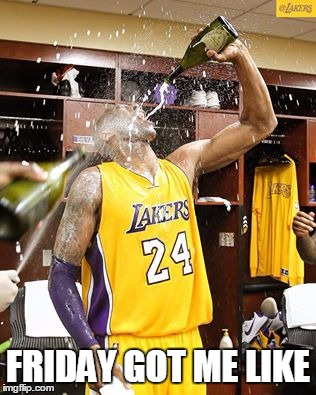 Friday got me like | FRIDAY GOT ME LIKE | image tagged in kobe bryant,friday,champagne | made w/ Imgflip meme maker