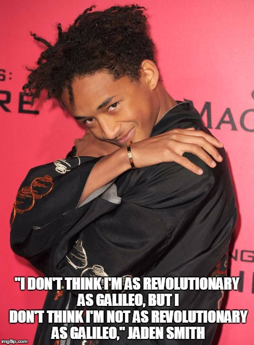 "Jaden Smith |  ""I DON'T THINK I'M AS REVOLUTIONARY AS GALILEO, BUT I DON'T THINK I'M NOT AS REVOLUTIONARY AS GALILEO,"" JADEN SMITH 