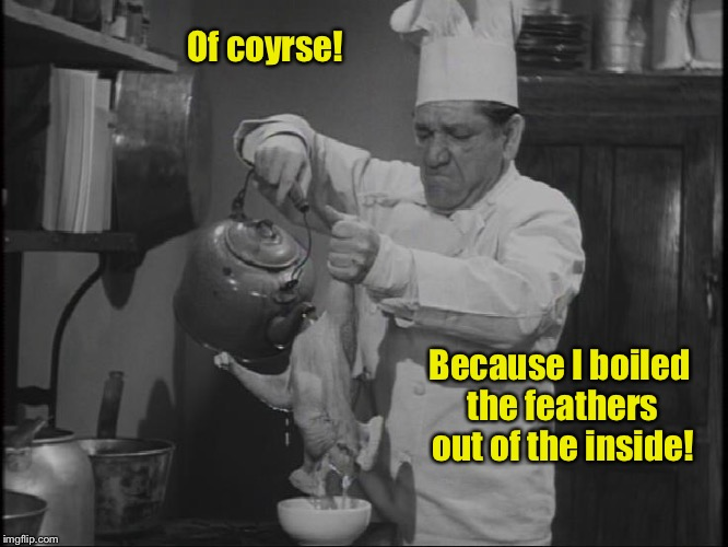 Of coyrse! Because I boiled the feathers out of the inside! | made w/ Imgflip meme maker