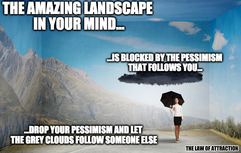 law of attraction landscape | THE AMAZING LANDSCAPE IN YOUR MIND... ...IS BLOCKED BY THE PESSIMISM THAT FOLLOWS YOU... ...DROP YOUR PESSIMISM AND LET THE GREY CLOUDS FOLL | image tagged in landscape,attraction,happy,universe | made w/ Imgflip meme maker