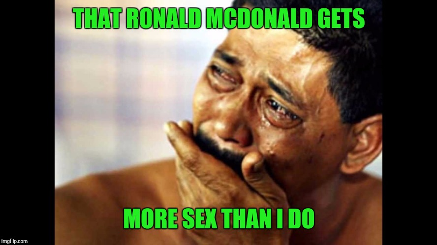 THAT RONALD MCDONALD GETS MORE SEX THAN I DO | made w/ Imgflip meme maker