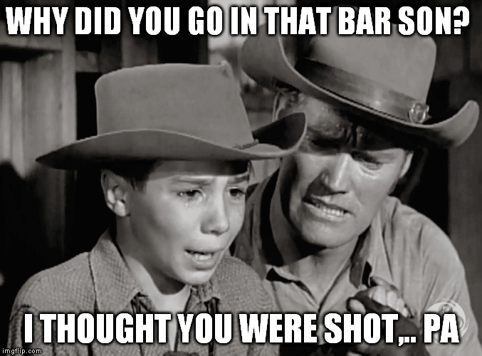 WHY DID YOU GO IN THAT BAR SON? I THOUGHT YOU WERE SHOT,.. PA | made w/ Imgflip meme maker