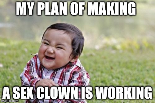 Evil Toddler Meme | MY PLAN OF MAKING A SEX CLOWN IS WORKING | image tagged in memes,evil toddler | made w/ Imgflip meme maker