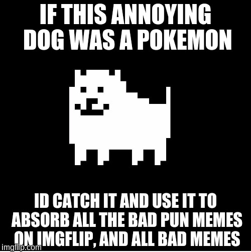 Annoying Dog(undertale) | IF THIS ANNOYING DOG WAS A POKEMON ID CATCH IT AND USE IT TO ABSORB ALL THE BAD PUN MEMES ON IMGFLIP, AND ALL BAD MEMES | image tagged in annoying dogundertale,bad memes,pokemon,bad puns | made w/ Imgflip meme maker