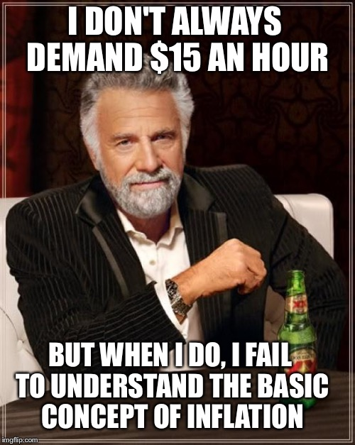 The most short sighted man in the world. | I DON'T ALWAYS DEMAND $15 AN HOUR BUT WHEN I DO, I FAIL TO UNDERSTAND THE BASIC CONCEPT OF INFLATION | image tagged in memes,the most interesting man in the world,money | made w/ Imgflip meme maker