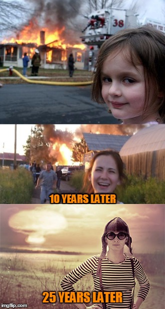 They grow up so fast | 10 YEARS LATER 25 YEARS LATER | image tagged in memes,disaster girl,time lapse,aging,nuclear bomb,nuclear explosion | made w/ Imgflip meme maker