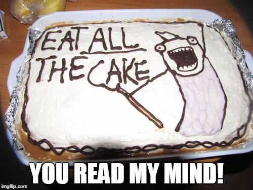 Eat All The Cake! | YOU READ MY MIND! | image tagged in eat all the cake,x all the y,cake,awesome,memes,funny | made w/ Imgflip meme maker