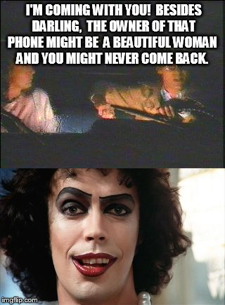 Frank'nfurter the Beautiful |  I'M COMING WITH YOU!  BESIDES DARLING,  THE OWNER OF THAT PHONE MIGHT BE  A BEAUTIFUL WOMAN  AND YOU MIGHT NEVER COME BACK. | image tagged in rocky horror picture show | made w/ Imgflip meme maker
