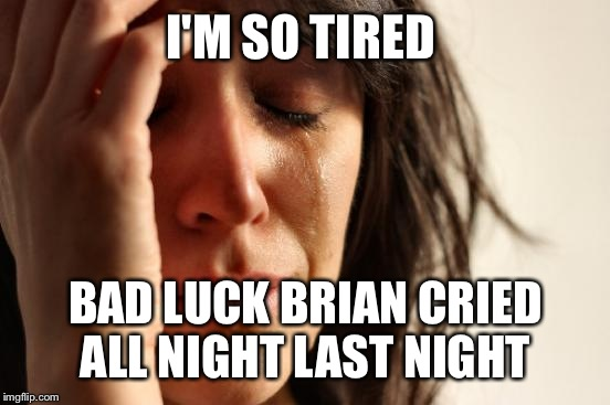 First World Problems Meme | I'M SO TIRED BAD LUCK BRIAN CRIED ALL NIGHT LAST NIGHT | image tagged in memes,first world problems | made w/ Imgflip meme maker