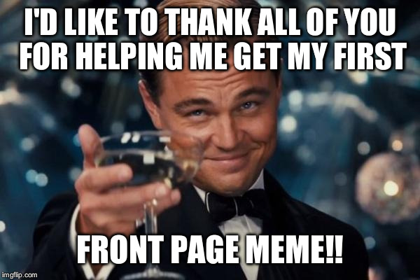 Leonardo Dicaprio Cheers Meme | I'D LIKE TO THANK ALL OF YOU FOR HELPING ME GET MY FIRST FRONT PAGE MEME!! | image tagged in memes,leonardo dicaprio cheers | made w/ Imgflip meme maker