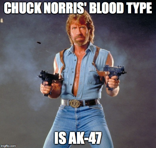 Chuck Norris Guns Meme | CHUCK NORRIS' BLOOD TYPE IS AK-47 | image tagged in chuck norris | made w/ Imgflip meme maker