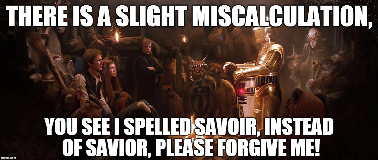 THERE IS A SLIGHT MISCALCULATION, YOU SEE I SPELLED SAVOIR, INSTEAD OF SAVIOR, PLEASE FORGIVE ME! | made w/ Imgflip meme maker