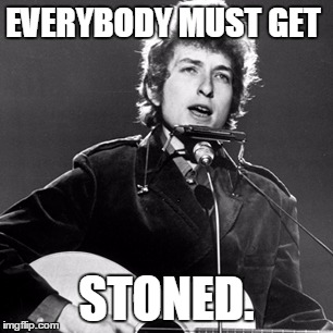 Bob Dylan | EVERYBODY MUST GET STONED. | image tagged in bob dylan | made w/ Imgflip meme maker