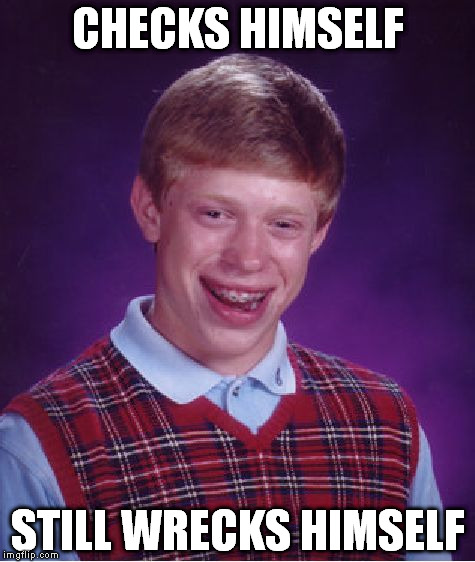 Bad Luck Brian | CHECKS HIMSELF STILL WRECKS HIMSELF | image tagged in memes,bad luck brian,check yourself before you wreck yourself | made w/ Imgflip meme maker