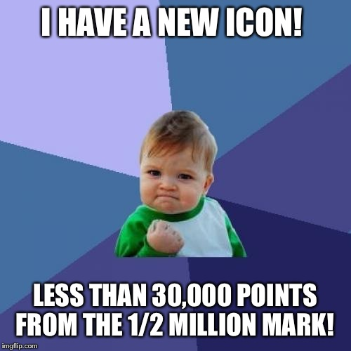 Joined ImgFlip on January 1st. I'm pretty happy with that Number.  |  I HAVE A NEW ICON! LESS THAN 30,000 POINTS FROM THE 1/2 MILLION MARK! | image tagged in memes,success kid | made w/ Imgflip meme maker