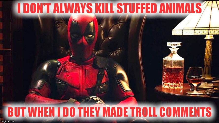 I DON'T ALWAYS KILL STUFFED ANIMALS BUT WHEN I DO THEY MADE TROLL COMMENTS | made w/ Imgflip meme maker