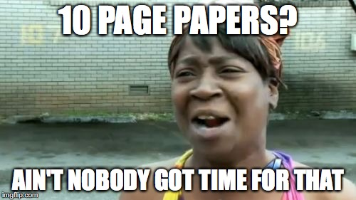 Aint Nobody Got Time For That | 10 PAGE PAPERS? AIN'T NOBODY GOT TIME FOR THAT | image tagged in memes,aint nobody got time for that | made w/ Imgflip meme maker