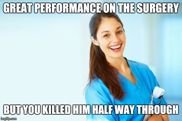 laughing nurse | GREAT PERFORMANCE ON THE SURGERY BUT YOU KILLED HIM HALF WAY THROUGH | image tagged in laughing nurse | made w/ Imgflip meme maker