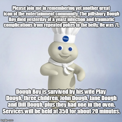 I that his mother 's name was Sour Dough.  | Please join me in remembering yet another great icon of the entertainment community. The pillsbury Dough Boy died yesterday of a yeast infec | image tagged in pillsbury | made w/ Imgflip meme maker