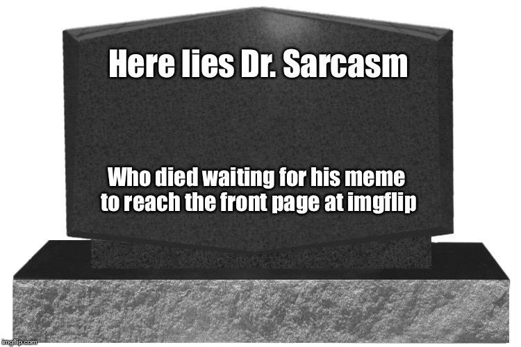 Here lies Dr. Sarcasm Who died waiting for his meme to reach the front page at imgflip | made w/ Imgflip meme maker
