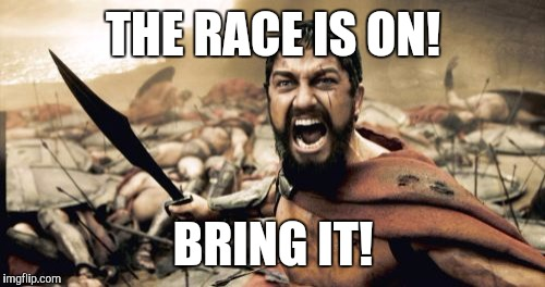Sparta Leonidas Meme | THE RACE IS ON! BRING IT! | image tagged in memes,sparta leonidas | made w/ Imgflip meme maker