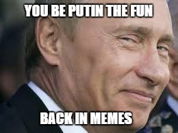 YOU BE PUTIN THE FUN BACK IN MEMES | made w/ Imgflip meme maker
