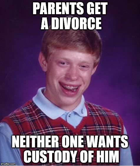 Bad Luck Brian Meme | PARENTS GET A DIVORCE NEITHER ONE WANTS CUSTODY OF HIM | image tagged in memes,bad luck brian | made w/ Imgflip meme maker