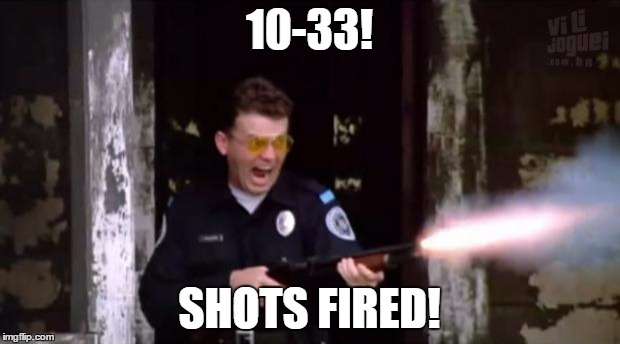 police academy | 10-33! SHOTS FIRED! | image tagged in police academy | made w/ Imgflip meme maker