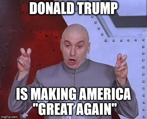 "Dr Evil Laser Meme |  DONALD TRUMP; IS MAKING AMERICA ""GREAT AGAIN"" 