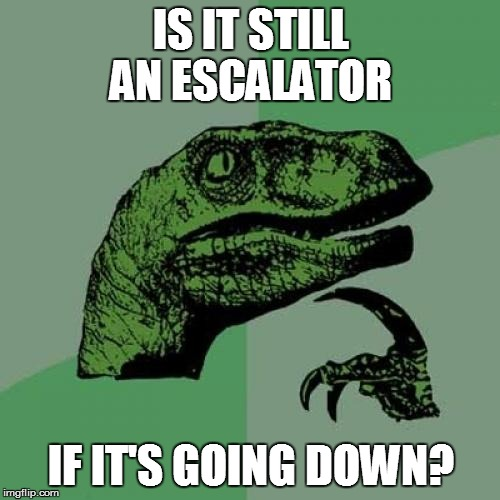Escalators | IS IT STILL AN ESCALATOR IF IT'S GOING DOWN? | image tagged in memes,philosoraptor | made w/ Imgflip meme maker