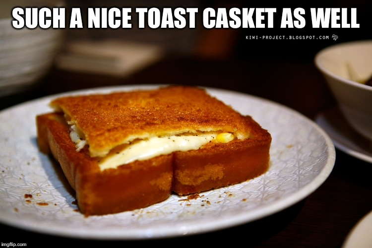 SUCH A NICE TOAST CASKET AS WELL | made w/ Imgflip meme maker