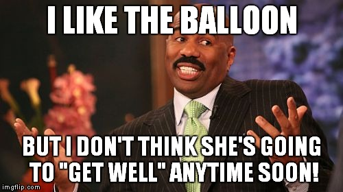 "Steve Harvey Meme | I LIKE THE BALLOON BUT I DON'T THINK SHE'S GOING TO ""GET WELL"" ANYTIME SOON! 
