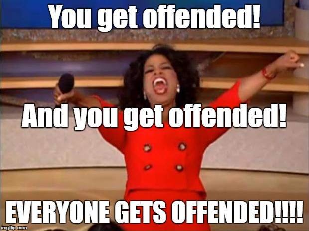 SERIOUSLY, someone is probably going to get offended by this..... | You get offended! EVERYONE GETS OFFENDED!!!! And you get offended! | image tagged in memes,oprah you get a | made w/ Imgflip meme maker