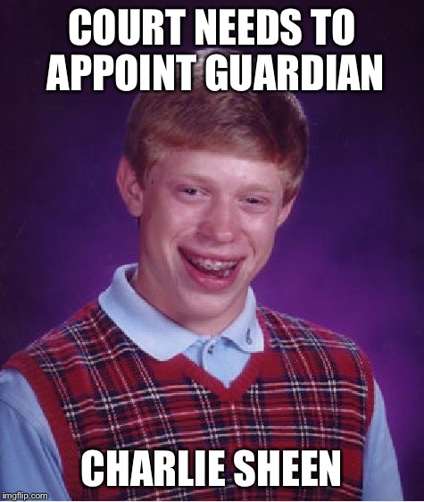 Bad Luck Brian Meme | COURT NEEDS TO APPOINT GUARDIAN CHARLIE SHEEN | image tagged in memes,bad luck brian | made w/ Imgflip meme maker