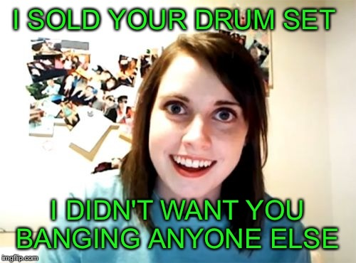 Overly Attached Girlfriend Meme | I SOLD YOUR DRUM SET I DIDN'T WANT YOU BANGING ANYONE ELSE | image tagged in memes,overly attached girlfriend | made w/ Imgflip meme maker