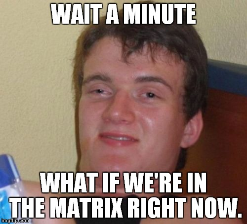 10 Guy Meme |  WAIT A MINUTE; WHAT IF WE'RE IN THE MATRIX RIGHT NOW. | image tagged in memes,10 guy | made w/ Imgflip meme maker