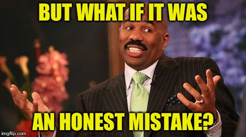 Steve Harvey Meme | BUT WHAT IF IT WAS AN HONEST MISTAKE? | image tagged in memes,steve harvey | made w/ Imgflip meme maker