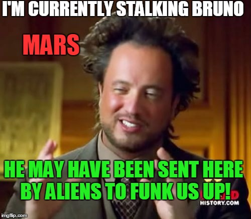 Ancient Aliens |  I'M CURRENTLY STALKING BRUNO; MARS; HE MAY HAVE BEEN SENT HERE BY ALIENS TO FUNK US UP! | image tagged in memes,ancient aliens,bruno mars,uptown funk,stalker,mars | made w/ Imgflip meme maker