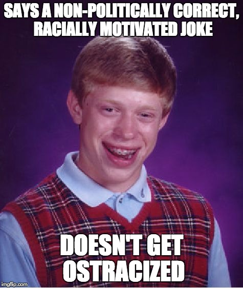 Bad Luck Brian Meme | SAYS A NON-POLITICALLY CORRECT, RACIALLY MOTIVATED JOKE DOESN'T GET OSTRACIZED | image tagged in memes,bad luck brian | made w/ Imgflip meme maker