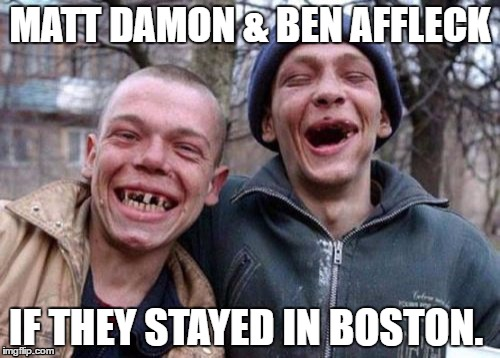 Matt & Ben | MATT DAMON & BEN AFFLECK IF THEY STAYED IN BOSTON. | image tagged in memes,ugly twins,matt damon,ben affleck | made w/ Imgflip meme maker