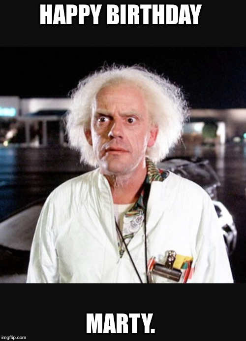 happy birthday marty Image tagged in doc brown   Imgflip happy birthday marty