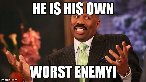 Steve Harvey Meme | HE IS HIS OWN WORST ENEMY! | image tagged in memes,steve harvey | made w/ Imgflip meme maker