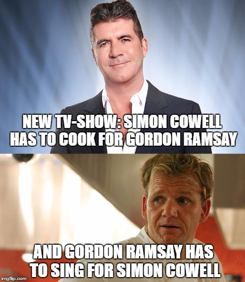 Cowell Ramsay | NEW TV-SHOW: SIMON COWELL HAS TO COOK FOR GORDON RAMSAY AND GORDON RAMSAY HAS TO SING FOR SIMON COWELL | image tagged in cowell ramsay,singing,cooking | made w/ Imgflip meme maker