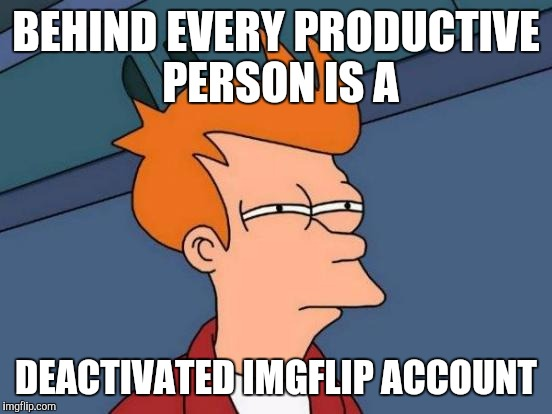 Futurama Fry Meme | BEHIND EVERY PRODUCTIVE PERSON IS A DEACTIVATED IMGFLIP ACCOUNT | image tagged in memes,futurama fry | made w/ Imgflip meme maker