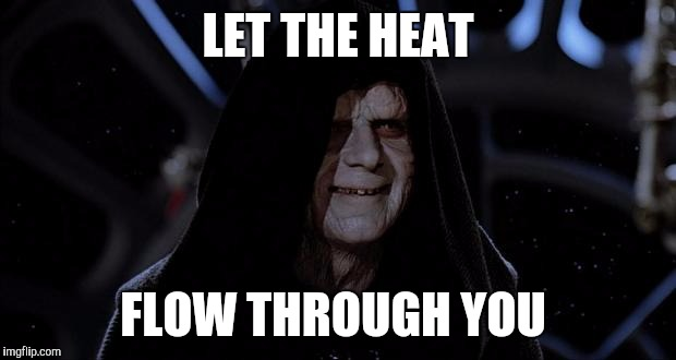 Let the hate flow through you | LET THE HEAT FLOW THROUGH YOU | image tagged in let the hate flow through you,AdviceAnimals | made w/ Imgflip meme maker