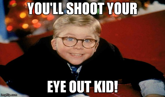 YOU'LL SHOOT YOUR EYE OUT KID! | made w/ Imgflip meme maker